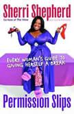 Permission Slips Every Woman's Guide to Giving Herself a Break, Sherri Shepherd