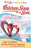 Chicken Soup for the Soul: Happily Ever After - 30 Stories about Making it Work and Not Giving Up, Jack Canfield