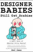 Designer Babies Still Get Scabies: A Small Book of Mostly Silly Poetry, Abel James