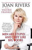 Men Are Stupid . . . And They Like Big Boobs A Woman's Guide to Beauty Through Plastic Surgery, Joan Rivers