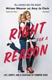 Right for a Reason Life, Liberty, and a Crapload of Common Sense, Miriam Weaver; Amy Jo Clark