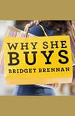 Why She Buys The New Strategy for Reaching the World's Most Powerful Consumers, Bridget Brennan