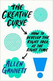 The Creative Curve How to Develop the Right Idea, at the Right Time, Allen Gannett