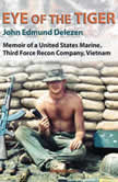 Eye of the Tiger Memoir of a United States Marine, Third Force Recon Company, Vietnam, John Edmund Delezen