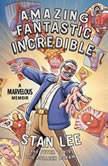 Amazing Fantastic Incredible A Marvelous Memoir, Stan Lee