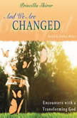 And We Are Changed Encounters with a Transforming God, Priscilla Shirer