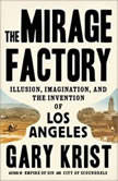 The Mirage Factory Illusion, Imagination, and the Invention of Los Angeles, Gary Krist