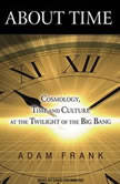 About Time Cosmology, Time and Culture at the Twilight of the Big Bang, Adam Frank