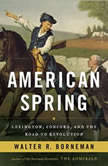 American Spring Lexington, Concord, and the Road to Revolution, Walter R. Borneman