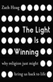 The Light Is Winning Why Religion Just Might Bring Us Back to Life, Zach Hoag