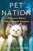 Pet Nation The Love Affair That Changed America, Mark Cushing