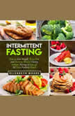 Intermittent Fasting How to Lose Weight, Burn Fat, and Increase Mental Clarity Without Having to Give Up All Your Favorite Foods, Elizabeth Moore