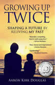 Growing Up Twice Shaping a Future by Reliving My Past, Aaron Kirk Douglas