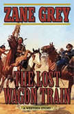 The Lost Wagon Train A Western Story, Zane Grey