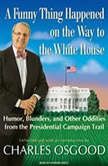 A Funny Thing Happened on the Way to the White House Humor, Blunders, and Other Oddities from the Presidential Campaign Trail, Charles Osgood