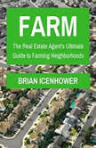 Farm: The Real Estate Agent's Ultimate Guide to Farming Neighborhoods , Brian Icenhower