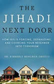 The Jihadi Next Door How ISIS Is Forcing, Defrauding, and Coercing Your Neighbor into Terrorism, Dr. Kimberly Mehlman-Orozco
