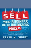Sell Your Business for an Outrageous Price An Insider's Guide to Getting More Than You Ever Thought Possible, Kevin M. Short