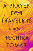 A Prayer for Travelers A Novel, Ruchika Tomar