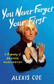You Never Forget Your First A Biography of George Washington, Alexis Coe