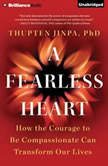 Fearless Heart, A How the Courage to Be Compassionate Can Transform Our Lives, Thupten Jinpa, Ph.D.