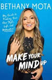 Make Your Mind Up My Guide to Finding Your Own Style, Life, and Motavation!, Bethany Mota