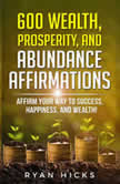 600 Wealth, Prosperity, And Abundance Affirmations Affirmations Of Success, Happiness, And Wealth!, Ryan Hicks