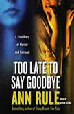 Too Late to Say Goodbye A True Story of Murder and Betrayal, Ann Rule