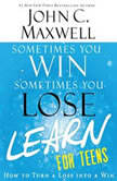 Sometimes You Win--Sometimes You Learn for Teens How to Turn a Loss into a Win, John C. Maxwell