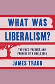 What Was Liberalism? The Past, Present, and Promise of a Noble Idea, James Traub