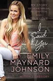 I Said Yes My Story of Heartbreak, Redemption, and True Love, Emily Maynard Johnson