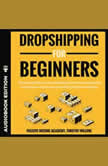 Dropshipping for Beginners The Easiest Way to Start Working From Home and Build Your Online Passive Income With Little to No Money, Timothy Willink