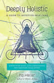Deeply Holistic A Guide to Intuitive Self-Care--Know Your Body, Live Consciously, and Nurture Your Spirit, Pip Waller