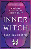 Inner Witch A Modern Guide to the Ancient Craft, Gabriela Herstik
