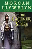 The Greener Shore A Novel of the Druids of Hibernia, Morgan Llywelyn
