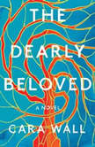 The Dearly Beloved A Novel, Cara Wall