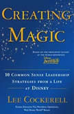 Creating Magic 10 Common Sense Leadership Strategies from a Life at Disney, Lee Cockerell