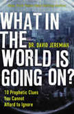 What in the World is Going On? 10 Prophetic Clues You Cannot Afford to Ignore, Dr.  David Jeremiah