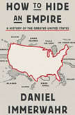 How to Hide an Empire A History of the Greater United States, Daniel Immerwahr