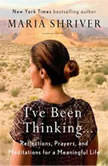 I've Been Thinking . . . Reflections, Prayers, and Meditations for a Meaningful Life, Maria Shriver