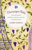 Champagne Baby How One Parisian Learned to Love Wineand Lifethe American Way, Laure Dugas