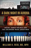 A Dark Night in Aurora Inside James Holmes and the Colorado Theater Shootings, William H. Reid, MD, MPH