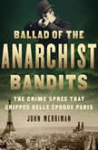 Ballad of the Anarchist Bandits The Crime Spree that Gripped Belle Epoque Paris, John Merriman