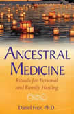 Ancestral Medicine Rituals for Personal and Family Healing, Daniel Foor