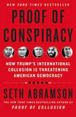 Proof of Conspiracy How Trump's International Collusion Is Threatening American Democracy, Seth Abramson