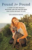 Pound for Pound A Story of One Woman's Recovery and the Shelter Dogs Who Loved Her Back to Life, Shannon Kopp