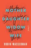 Mother Daughter Widow Wife A Novel, Robin Wasserman