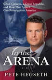 In the Arena Good Citizens, a Great Republic, and How One Speech Can Reinvigorate America, Pete Hegseth