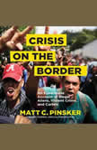 Crisis on the Border An Eyewitness Account of Illegal Aliens, Violent Crime, and Cartels, Matt C. Pinsker