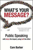 What's Your Message? Public Speaking with twice the impact, using half the effort, Cam Barber